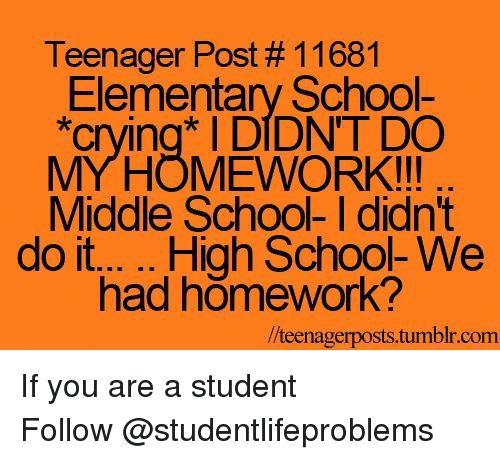 """Crying, Family, and School: Teenager Post # 11681  Elementary School-  """"crying DIDNT DO  MYHOMEWORK!!!  Middle School- I didn't  had homework?  /teenagerposts.tumblr.com If you are a student Follow@studentlifeproblems"""
