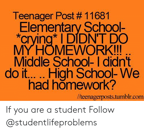 """Crying, School, and Tumblr: Teenager Post # 11681  Elementary School-  """"crying DIDNT DO  MYHOMEWORK!!!  Middle School- I didn't  had homework?  /teenagerposts.tumblr.com If you are a student Follow @studentlifeproblems"""