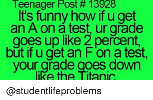 Funny, Titanic, and Tumblr: Teenager Post # 13928  It's funny how if u get  an A on a test, ur grade  goes up like 2 percent,  but if u get an F'on a test,  like the Titanic  your grade goes down @studentlifeproblems