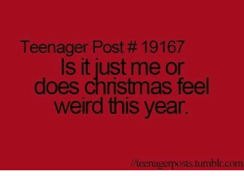 Teenager post 19167 is it just me or does christmas feel weird this