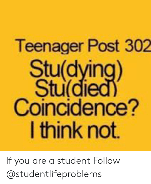 Tumblr, Http, and Coincidence: Teenager Post 302  Stu(dying)  Stu di  Coincidence?  I think not. If you are a student Follow @studentlifeproblems