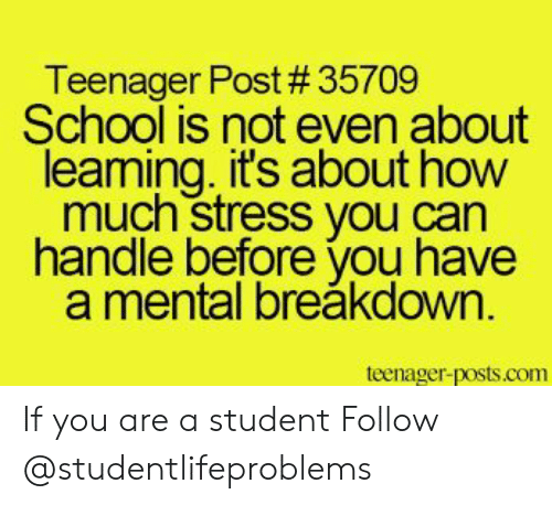 School, Tumblr, and Http: Teenager Post # 35709  School is not even about  leaming. it's about how  much stress you can  handle before you have  a mental breăkdown  teenager-posts.com If you are a student Follow @studentlifeproblems