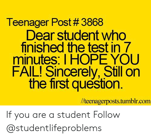 Fail, Tumblr, and Http: Teenager Post # 3868  Dear student who  finished the test in 7  minutes: I HOPE YOU  FAIL! Sincerely, Still on  the first question.  //teenagerposts.tumblr.com If you are a student Follow @studentlifeproblems