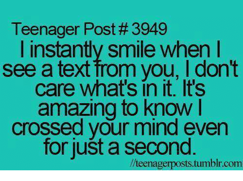 Memes, Tumblr, and Smile: Teenager Post # 3949  linstantly smile when  see a text from you, I dont  care what's in it. It's  amazing to know  crossed your mind even  for jušt a second.  //teenagerposts.tumblr.com
