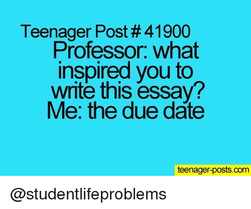 Tumblr, Date, and Http: Teenager Post # 41900  Professor. what  inspired you to  write this essay?  Me: the due date  teenager-posts.com @studentlifeproblems