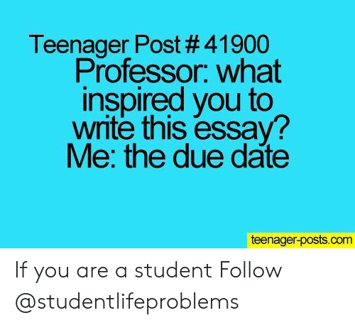 Tumblr, Date, and Http: Teenager Post # 41900  Professor. what  inspired you to  write this essay?  Me: the due date  teenager-posts.com If you are a student Follow @studentlifeproblems