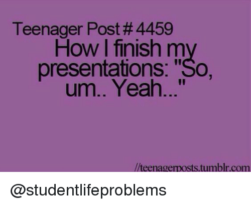 """Tumblr, Yeah, and Http: Teenager Post #4459  How I finish my  presentations: """"So,  um.. Yeah...""""  //teenagerposts.tumblr.com @studentlifeproblems"""