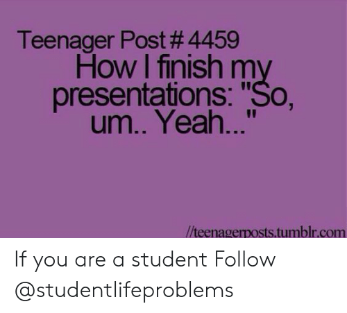 """Tumblr, Yeah, and Http: Teenager Post #4459  How I finish my  presentations: """"So,  um.. Yeah...""""  //teenagerposts.tumblr.com If you are a student Follow @studentlifeproblems"""