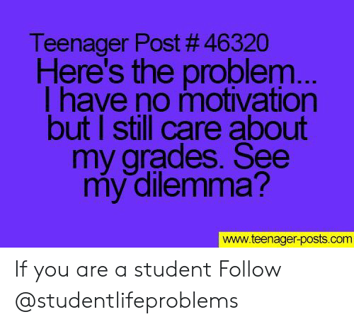 Tumblr, Http, and Com: Teenager Post # 46320  Here's the problem  l have no motivation  but I still care about  my grades. See  my dilemma?  www.teenager-posts.com If you are a student Follow @studentlifeproblems