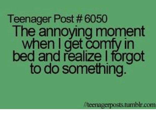 dank tumblr and annoyed teenager post the annoying moment when i get comfy in bed and realize i forgot to do something tumblr com