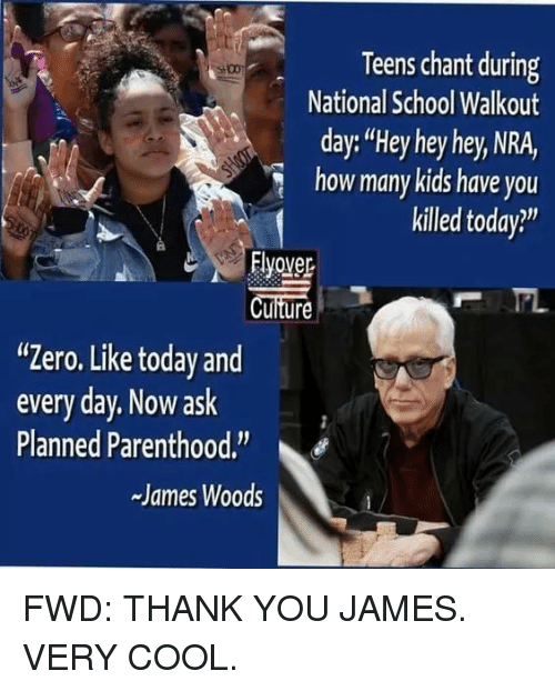 "School, Zero, and Thank You: Teens chant during  National School Walkout  day:""Hey hey hey, NRA,  how many kids have you  killed today?""  Flyover  Cuiture  ""Zero. Like today and  every day. Now ask  Planned Parenthood.  -James Woods"
