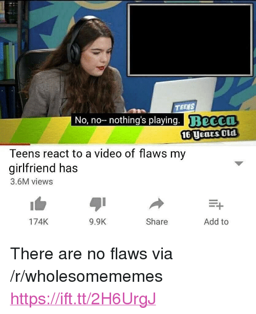 """Video, Girlfriend, and Old: TEENS  No, no nothing's playing. Beccu  16 Uears Old  Teens react to a video of flaws my  girlfriend has  3.6M views  174K  9.9K  Share  Add to <p>There are no flaws via /r/wholesomememes <a href=""""https://ift.tt/2H6UrgJ"""">https://ift.tt/2H6UrgJ</a></p>"""