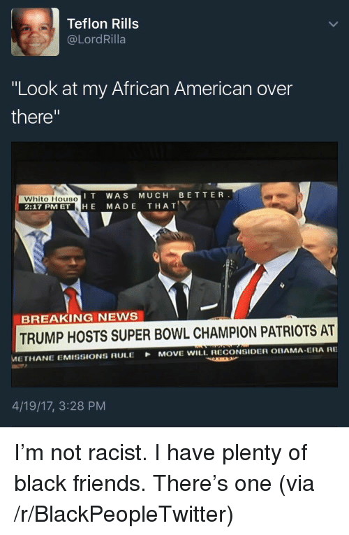 """Blackpeopletwitter, Friends, and News: Teflon Rills  @LordRilla  """"Look at my African American over  there""""  IT WAS MUCH BETTER  Whito HousO  2:17 PM ET HE MADE THAT  BREAKING NEWS  TRUMP HOSTS SUPER BOWL CHAMPION PATRIOTS AT  METHANE EMISSIONS RULE MOVE WILL. RECONSIDER OBAMA ERA RE  4/19/17, 3:28 PM <p>I&rsquo;m not racist. I have plenty of black friends. There&rsquo;s one (via /r/BlackPeopleTwitter)</p>"""