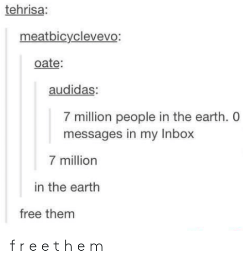 Earth, Free, and Inbox: tehrisa:  meatbicyclevevo:  oate:  audidas  7 million people in the earth. 0  messages in my Inbox  7 million  in the earth  free them f r e e t h e m