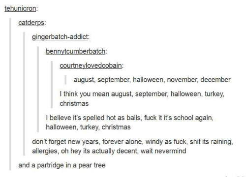 Being Alone, Christmas, and Halloween: tehunicron:  catderps:  gingerbatch-addict:  bennytcumberbatch:  courtneylovedcobain:  august, september, halloween, november, december  I think you mean august, september, halloween, turkey,  christmas  I believe it's spelled hot as balls, fuck it it's school again,  halloween, turkey, christmas  don't forget new years, forever alone, windy as fuck, shit its raining,  allergies, oh hey its actually decent, wait nevermind  and a partridge in a pear tree