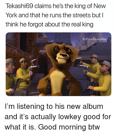Memes, New York, and Streets: Tekashi69 claims he's the king of New  York and that he runs the streets but l  think he forgot about the real king  G:PolarSaurusRex I'm listening to his new album and it's actually lowkey good for what it is. Good morning btw