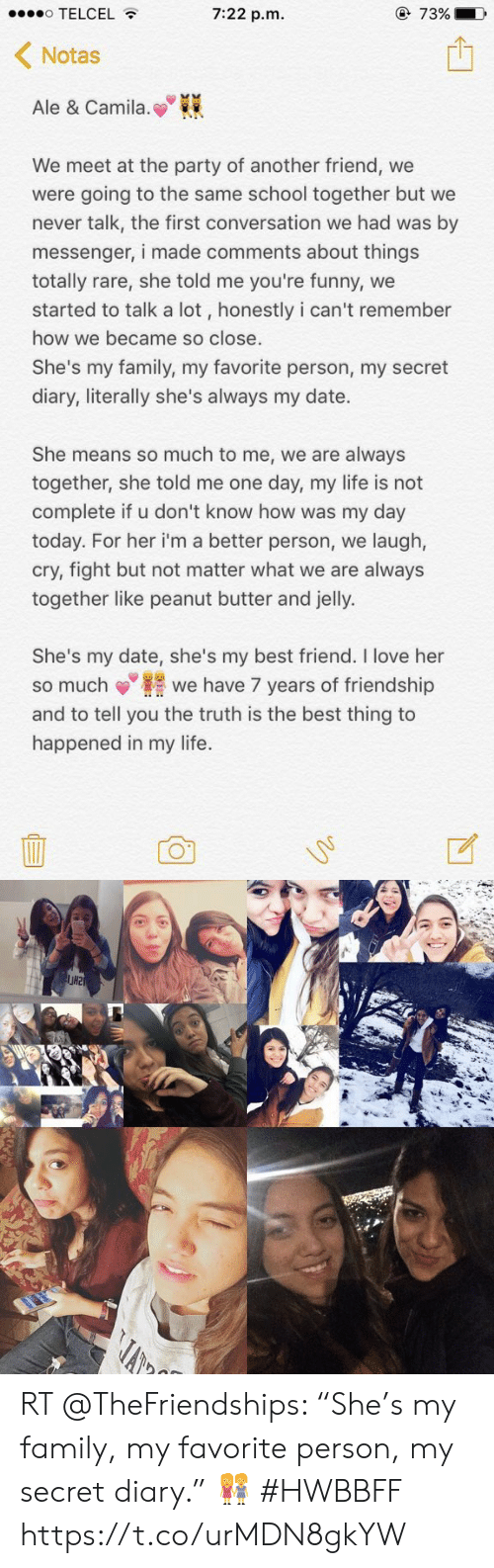"""Best Friend, Family, and Funny: TELCEL  7:22 p.m  @ 73%■0,  Notas  Ale & Camila.  We meet at the party of another friend, we  were going to the same school together but we  never talk, the first conversation we had was by  messenger, i made comments about things  totally rare, she told me you're funny, we  started to talk a lot, honestly i can't remember  how we became so close  She's my family, my favorite person, my secret  diary, literally she's always my date.  She means so much to me, we are always  together, she told me one day, my life is not  complete if u don't know how was my day  today. For her i'm a better person, we laugh,  cry, fight but not matter what we are always  together like peanut butter and jelly.  She's my date, she's my best friend. I love her  so muchwe have 7 years of friendship  and to tell you the truth is the best thing to  happened in my life. RT @TheFriendships: """"She's my family, my favorite person, my secret diary."""" 👭 #HWBBFF https://t.co/urMDN8gkYW"""