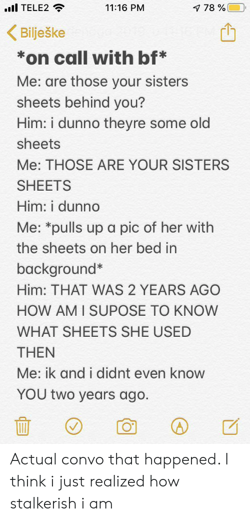Old, How, and Her: TELE2  11:16 PM  7 78%  Bilješke  on call with bf*  Me: are those your sisters  sheets behind you?  Him: i dunno they re some old  sheets  Me: THOSE ARE YOUR SISTERS  SHEETS  Him: i dunno  Me: *pulls up a pic of her with  the sheets on her bed in  background*  Him: THAT WAS 2 YEARS AGO  HOW AM I SUPOSE TO KNOW  WHAT SHEETS SHE USED  THEN  Me: ik and i didnt even know  YOU two years ago. Actual convo that happened. I think i just realized how stalkerish i am