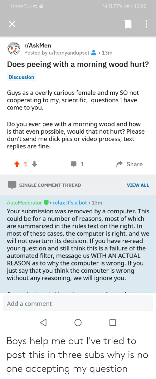Dick Pics, Computer, and Help: Telenor 4l  77% 12:00  r/AskMen  Posted by u/hornyandupset  13m  Does peeing with a morning wood hurt?  Discussion  Guys as a overly curious female and my SO not  cooperating to my, scientific, questions I have  come to you.  Do you ever pee with a morning wood and how  is that even possible, would that not hurt? Please  don't send me dick pics or video process, text  replies are fine.  t 1  Share  VIEW ALL  SINGLE COMMENT THREAD  relax it's a bot  AutoModerator  13m  Your submission was removed by a computer. This  could be for a number of reasons, most of which  are summarized in the rules text on the right. In  most of these cases, the computer is right, and we  will not overturn its decision. If you have re-read  your question and still think this is a failure of the  automated filter, message us WITH AN ACTUAL  REASON as to why the computer is wrong. If you  just say that you think the computer is wrong  without any reasoning, we will ignore you.  Add a comment Boys help me out I've tried to post this in three subs why is no one accepting my question