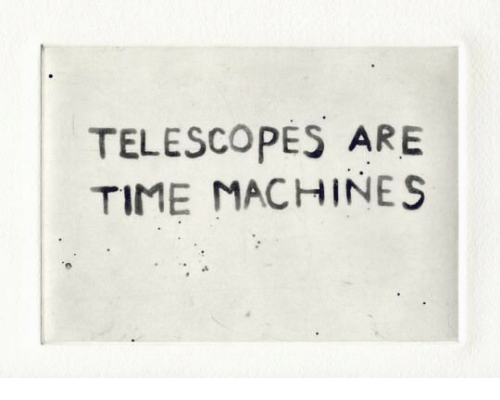 Time, Telescopes, and Machines: TELESCOPES ARE  TIME MACHINES