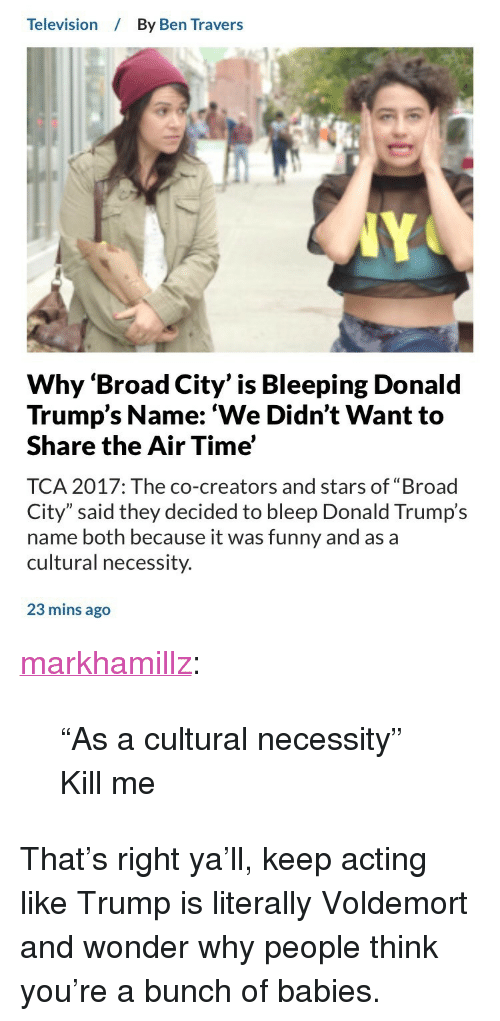 """Funny, Tumblr, and Blog: Television  By Ben Travers  Why 'Broad City' is Bleeping Donald  Trump's Name: 'We Didn't Want to  Share the Air Time'  TCA 2017: The co-creators and stars of """"Broad  City"""" said they decided to bleep Donald Trump's  name both because it was funny and as a  cultural necessity.  23 mins ago <p><a href=""""http://markhamillz.tumblr.com/post/163419939526/as-a-cultural-necessity-kill-me"""" class=""""tumblr_blog"""">markhamillz</a>:</p>  <blockquote><p>""""As a cultural necessity""""</p>  <p>Kill me</p></blockquote>  <p>That&rsquo;s right ya&rsquo;ll, keep acting like Trump is literally Voldemort and wonder why people think you&rsquo;re a bunch of babies.</p>"""