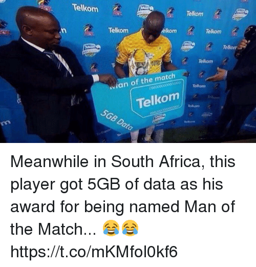 Africa, Soccer, and Match: Telkom  Telkom  Telkom  elkom  Telkom  Telkom  Telkom  Telkom  ian of the match  1 Telkom  5GB Data Meanwhile in South Africa, this player got 5GB of data as his award for being named Man of the Match... 😂😂 https://t.co/mKMfol0kf6