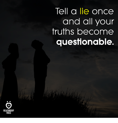 Once, All, and Lie: Tell a lie once  and all your  truths become  questionable.  AR  RELATIONSHIP  RULES