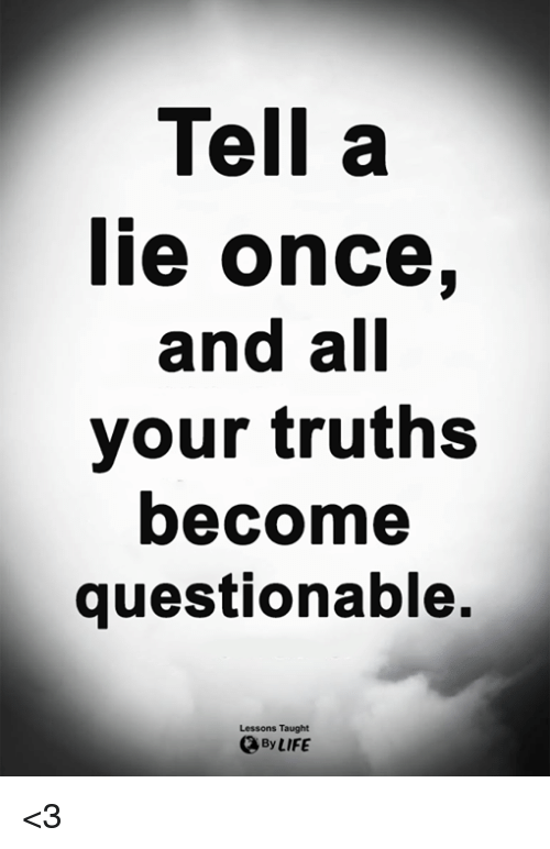 Life, Memes, and 🤖: Tell a  lie once,  and all  your truths  become  questionable.  Lessons Taught  By LIFE <3