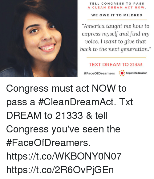 "America, Memes, and Express: TELL CONGRESS TO PASS  A CLEAN DREAM ACT NOW.  WE OWE IT TO MILDRED  ""America taught me how to  express myself and find my  voice. I want to give that  back to the next generation.""  TEXT DREAM TO 21333  #FaceOfD reamers  ..: hispanicfederation Congress must act NOW to pass a #CleanDreamAct. Txt DREAM to 21333 & tell Congress you've seen the #FaceOfDreamers.  https://t.co/WKBONY0N07 https://t.co/2R6OvPjGEn"