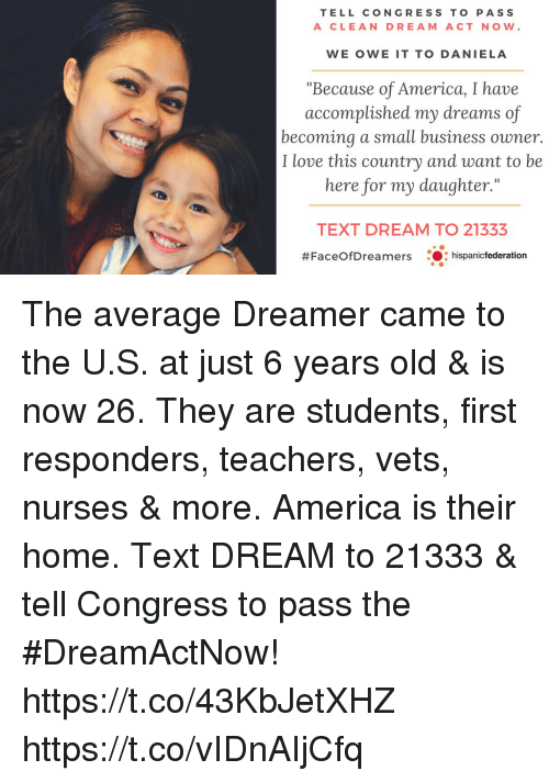 "America, Love, and Memes: TELL CONGRESS TO PASS  A CLEAN DREAM ACT NOW.  WE OWE IT TO DANIELA  ""Because of America, I have  accomplished my dreams of  becoming a small business owner.  I love this country and want to be  here for my daughter.""  TEXT DREAM TO 21333  #FaceOfDreamers : :hispanicfederation The average Dreamer came to the U.S. at just 6 years old & is now 26.  They are students, first responders, teachers, vets, nurses & more.  America is their home. Text DREAM to 21333 & tell Congress to pass the #DreamActNow! https://t.co/43KbJetXHZ https://t.co/vIDnAIjCfq"