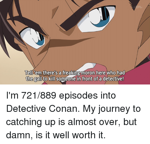 Journey, Tell Em, and Dank Memes: Tell em there's a freaking moron here who had  the gall to kill someone in front of a detective! I'm 721/889 episodes into Detective Conan. My journey to catching up is almost over, but damn, is it well worth it.