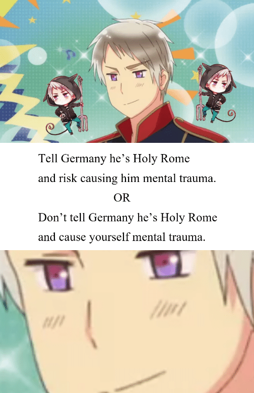 Germany, Rome, and Him: Tell Germany he's Holy Rome  and risk causing him mental trauma.  OR  Don't tell Germany he's Holy Rome  and cause yourself mental trauma