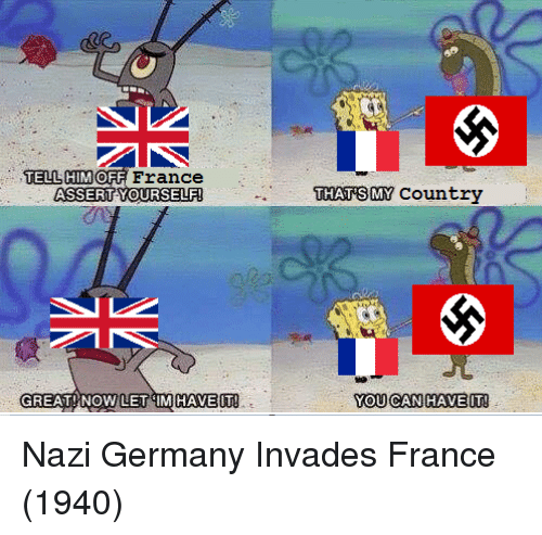 France, Germany, and Can: TELL HIMOFF France  THATSMY Country  GREAT NOW LET IMHAVEIT  YOU CAN HAVEIT! Nazi Germany Invades France (1940)