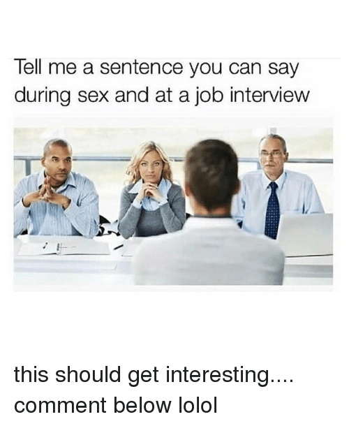 Job Interview, Sex, and Girl Memes: Tell me a sentence you can say  during sex and at a job interview this should get interesting.... comment below lolol