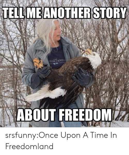 Tumblr, Blog, and Http: TELL ME ANOTHERSTORY  TOR CENT  ABOUT FREENOM srsfunny:Once Upon A Time In Freedomland