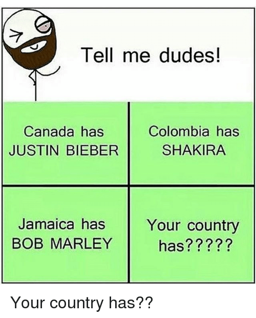 Bob Marley, Justin Bieber, and Memes: Tell me dudes!  Canada has  JUSTIN BIEBER  Colombia has  SHAKIRA  Jamaica has  Jamaice hs Your country  Your country  has?????  BOB MARLEY  hes Your country has??