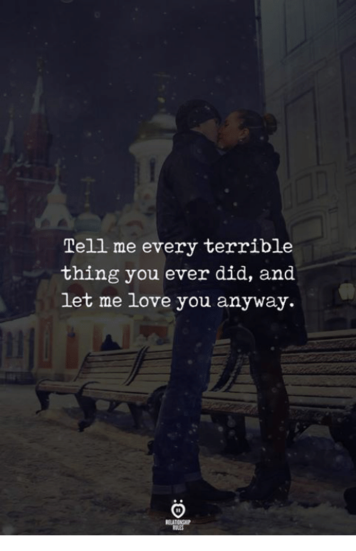 Love, Let Me Love You, and Did: Tell me every terrible  thing you ever did, and  let me love you anyway.