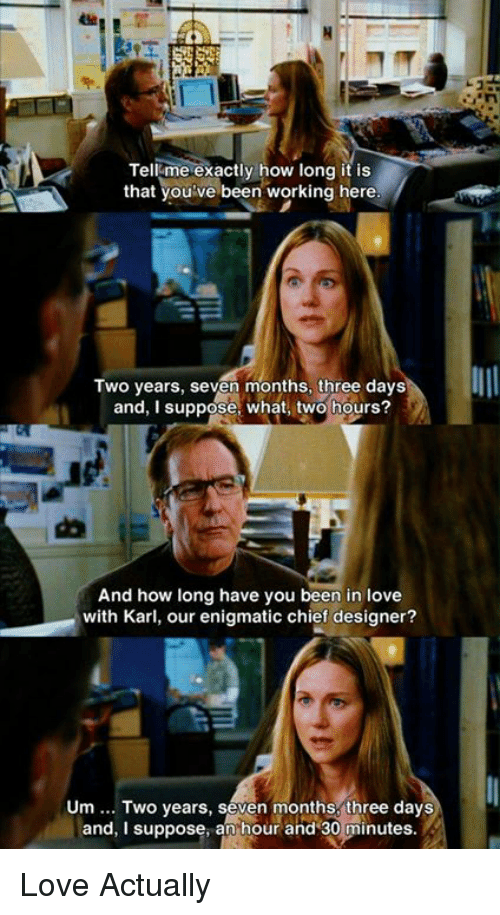 Love, Memes, and Love Actually: Tell me exactly how long it is  that you:ve been working here  Two years, seven months, three days  and, I suppose: what, two hours?  And how long have you been in love  with Karl, our enigmatic chief designer?  Um.. Two years, seven months, three days  and, I suppose,anhour and 30 minutes.  and, I suppose, an hour and 30minutes Love Actually