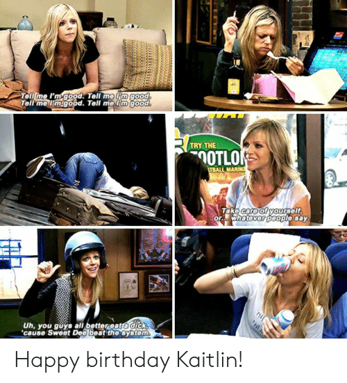 Birthday, Memes, and Happy Birthday: Tell me I'm good. Tell me mgood  Tell mellimgood. Tell meim good  TRY THE  OTLO  TBALL MARIN  Take care of yourself  or. whatever Deople say  Uh, you guys all better eato dick  'cause Sweet Dee beat the system Happy birthday Kaitlin!