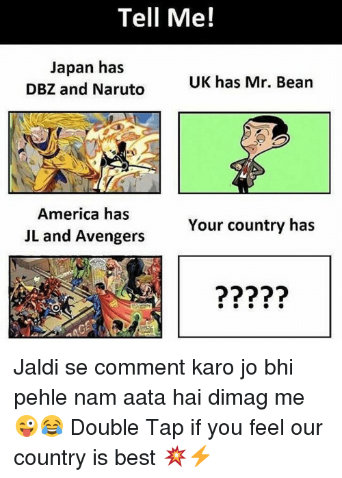 America, Naruto, and Mr. Bean: Tell Me!  Japan has  DBZ and Naruto  UK has Mr. Bean  America has  JL and Avengers  Your country has  (2 Jaldi se comment karo jo bhi pehle nam aata hai dimag me 😜😂 Double Tap if you feel our country is best 💥⚡️
