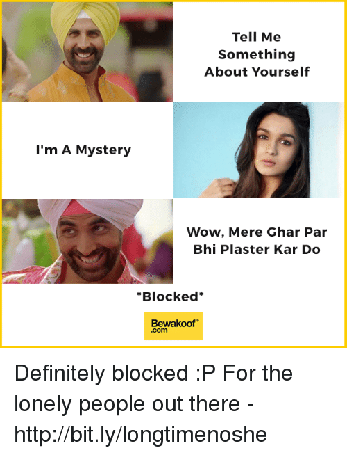 "Definitely, Memes, and Wow: Tell Me  Something  About Yourself  l'm A Mystery  Wow, Mere Ghar Par  Bhi Plaster Kar Do  *Blocked*  Bewakoof""  .com Definitely blocked :P  For the lonely people out there - http://bit.ly/longtimenoshe"