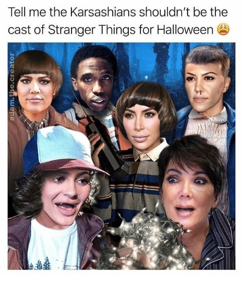 Halloween, Cast, and For: Tell me the Karsashians shouldn't be the  cast of Stranger Things for Halloween  0)  0