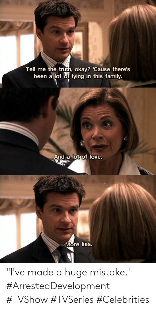 """Family, Love, and Okay: Tell me the truth, okay? 'Cause there's  been a lot of lying in this family.  And a lot of love.  More lies. """"I've made a huge mistake."""" #ArrestedDevelopment #TVShow #TVSeries #Celebrities"""