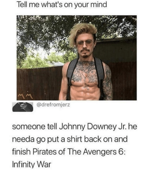 Avengers, Infinity, and Pirates: Tell me what's on your mind  @drefromjerz  someone tell Johnny Downey Jr. he  needa go put a shirt back on and  finish Pirates of The Avengers 6  Infinity War