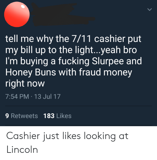 7/11, Fucking, and Money: tell me why the 7/11 cashier put  my bill up to the light...yeah bro  I'm buying a fucking Slurpee and  Honey Buns with fraud money  right now  7:54 PM 13 Jul 17  9 Retweets 183 Likes Cashier just likes looking at Lincoln