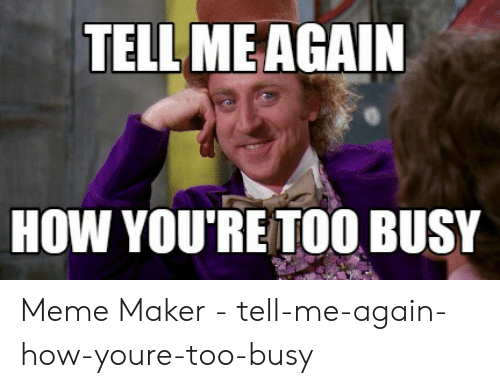 Meme, How, and Maker: TELL MEAGAIN  HOW YOURE TOO BUSY Meme Maker - tell-me-again-how-youre-too-busy