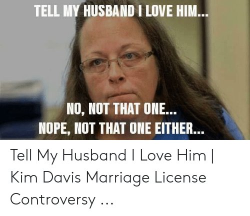 Love, Marriage, and Nope: TELL MY HUSBAND I LOVE HIM.  NO, NOT THAT ONE..  NOPE, NOT THAT ONE EITHER.. Tell My Husband I Love Him | Kim Davis Marriage License Controversy ...