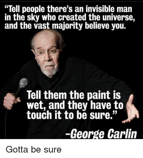 "George Carlin, Paint, and Universe: ""Tell people there's an invisible man  in the sky who created the universe,  and the vast majority believe you  Tell them the paint IS  wet, and they have to  touch it to be sure.""  -George Carlin Gotta be sure"