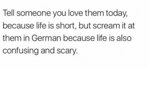 Life, Love, and Scream: Tell someone you love them today,  because life is short, but scream it at  them in German because life is also  confusing and scary.