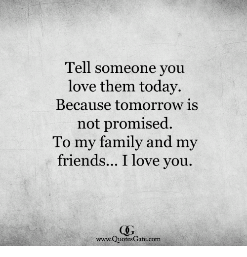 Tell Someone You Love Them Today Because Tomorrow Is Not Promised To